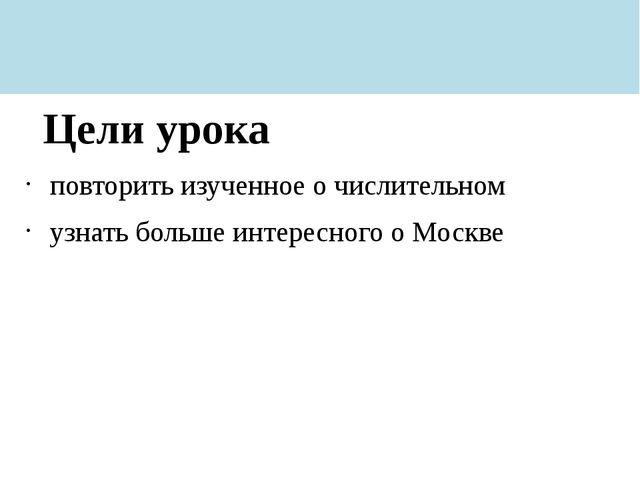 повторить изученное о числительном узнать больше интересного о Москве Цели ур...