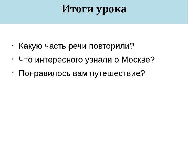 Итоги урока Какую часть речи повторили? Что интересного узнали о Москве? Понр...