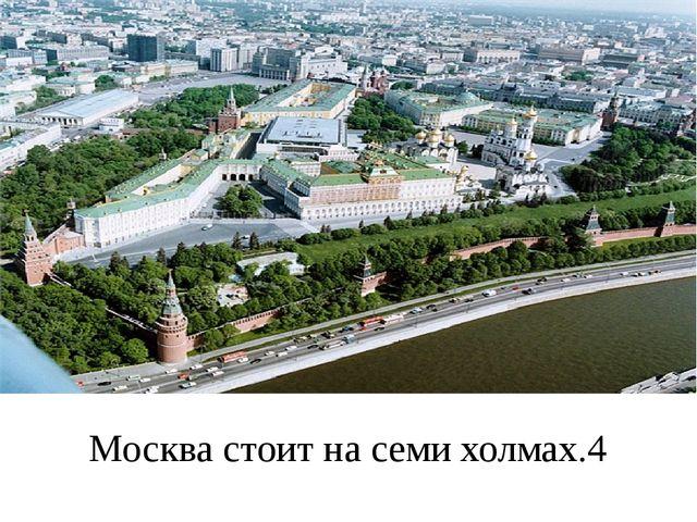 Москва стоит на семи холмах.4