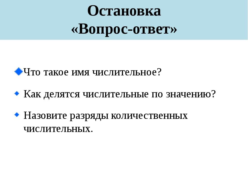 Остановка «Вопрос-ответ» Что такое имя числительное? Как делятся числительные...