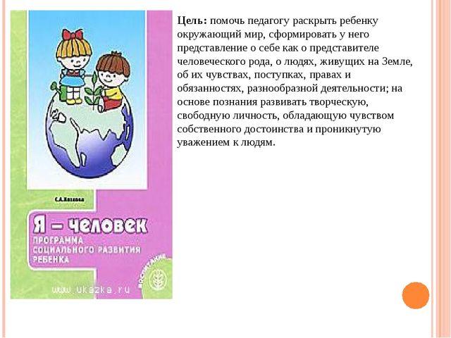 Цель: помочь педагогу раскрыть ребенку окружающий мир, сформировать у него пр...