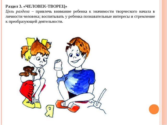 Раздел 3. «ЧЕЛОВЕК-ТВОРЕЦ» Цель раздела – привлечь внимание ребенка к значимо...