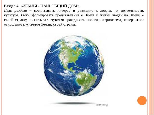 Раздел 4. «ЗЕМЛЯ - НАШ ОБЩИЙ ДОМ» Цель раздела – воспитывать интерес и уваже...