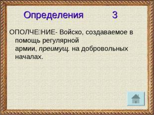 Определения 3 ОПОЛЧЕ́НИЕ- Войско, создаваемое в помощь регулярной армии,преи