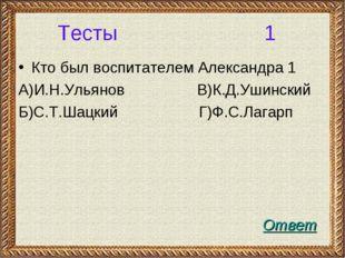 Тесты 1 Кто был воспитателем Александра 1 А)И.Н.Ульянов В)К.Д.Ушинский Б)С.Т.