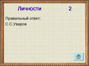 Личности 2 Правильный ответ: С.С.Уваров