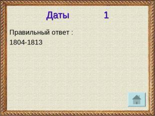 Даты 1 Правильный ответ : 1804-1813