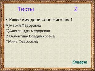 Тесты 2 Какое имя дали жене Николая 1 А)Мария Федоровна Б)Александра Федоровн