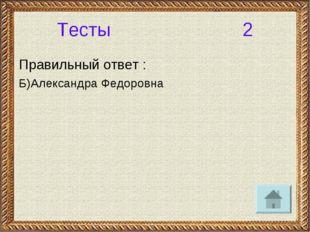 Тесты 2 Правильный ответ : Б)Александра Федоровна