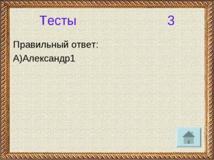 Тесты 3 Правильный ответ: А)Александр1