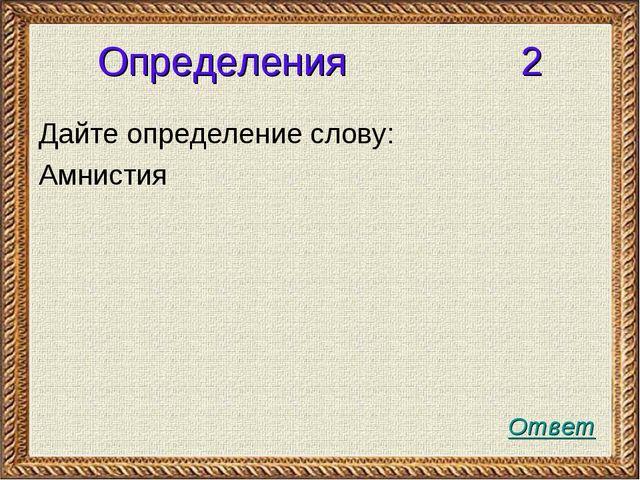 Определения 2 Дайте определение слову: Амнистия Ответ