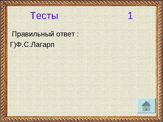 Тесты 1 Правильный ответ : Г)Ф.С.Лагарп