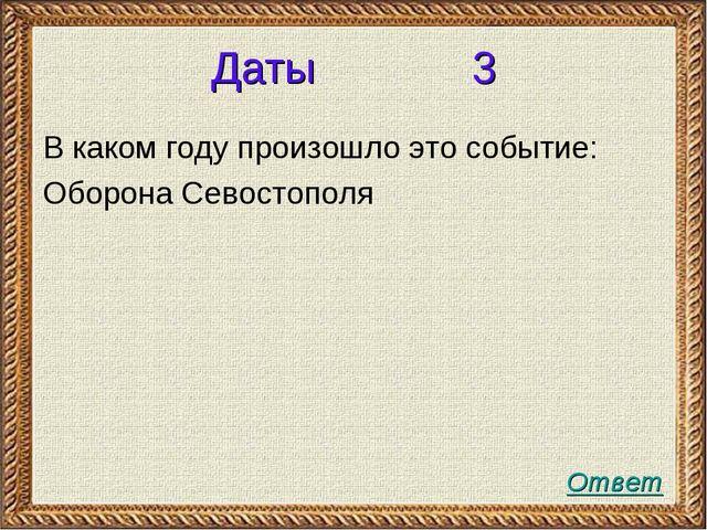 Даты 3 В каком году произошло это событие: Оборона Севостополя Ответ