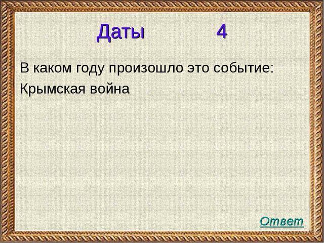 Даты 4 В каком году произошло это событие: Крымская война Ответ