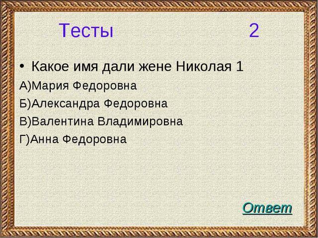 Тесты 2 Какое имя дали жене Николая 1 А)Мария Федоровна Б)Александра Федоровн...