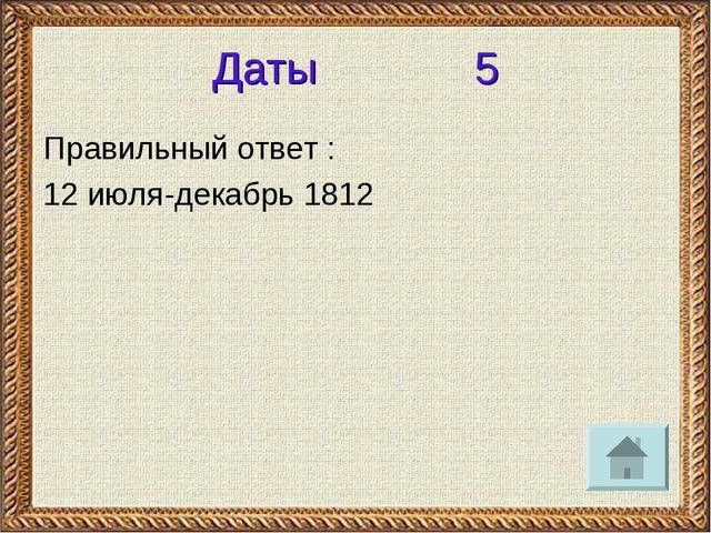 Даты 5 Правильный ответ : 12 июля-декабрь 1812