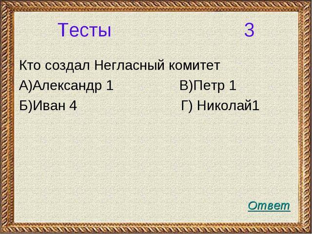 Тесты 3 Кто создал Негласный комитет А)Александр 1 В)Петр 1 Б)Иван 4 Г) Никол...