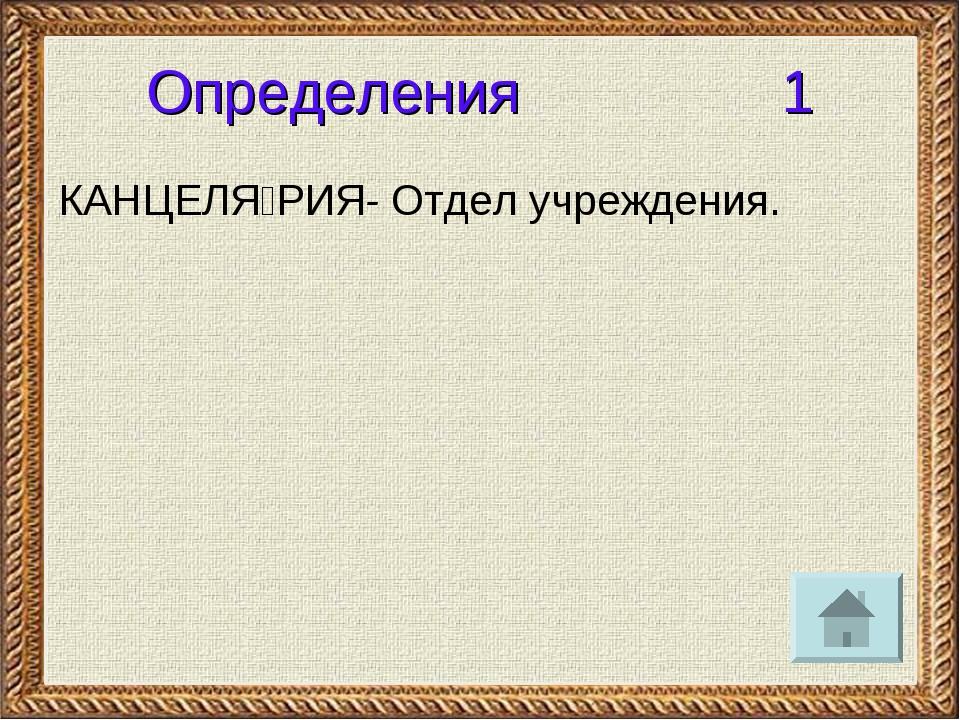 Определения 1 КАНЦЕЛЯ́РИЯ- Отдел учреждения.