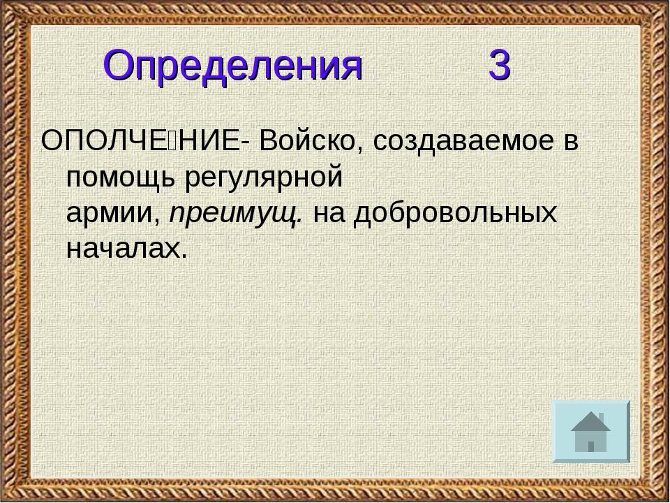 Определения 3 ОПОЛЧЕ́НИЕ- Войско, создаваемое в помощь регулярной армии,преи...