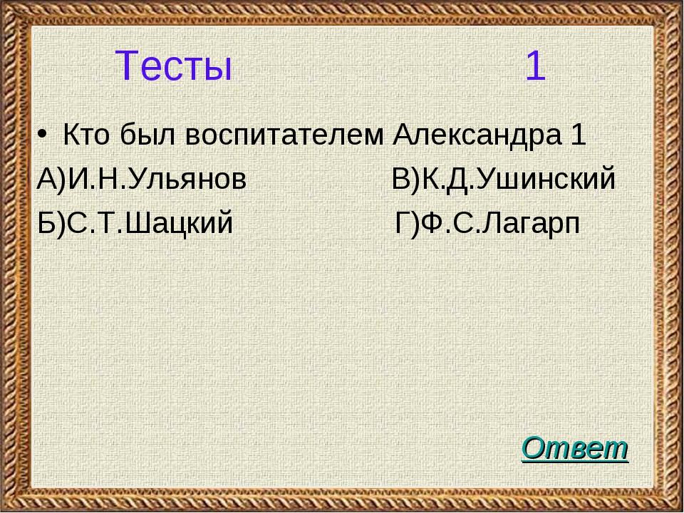 Тесты 1 Кто был воспитателем Александра 1 А)И.Н.Ульянов В)К.Д.Ушинский Б)С.Т....