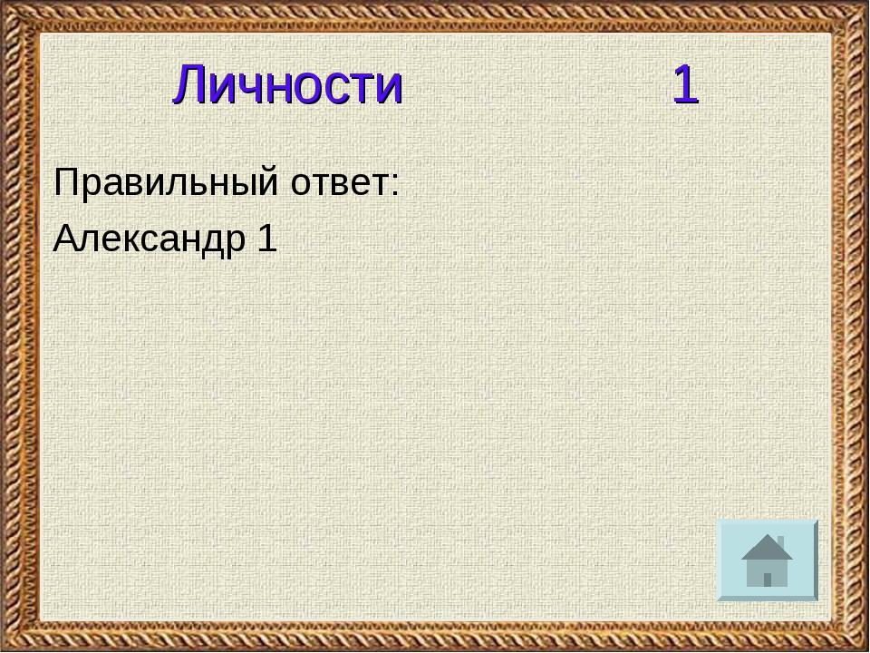 Личности 1 Правильный ответ: Александр 1