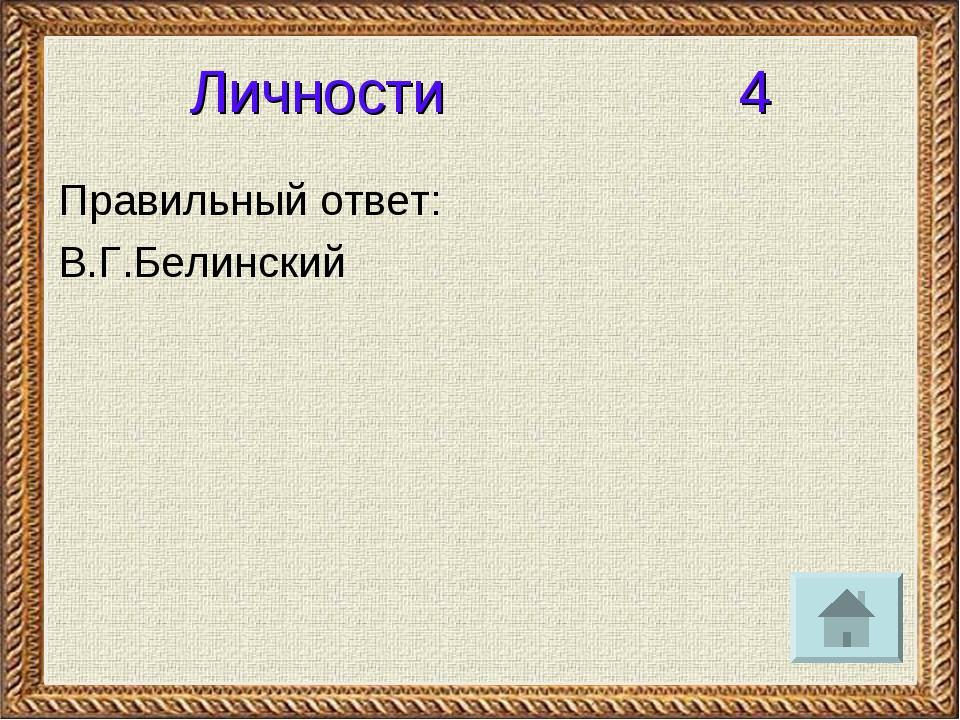 Личности 4 Правильный ответ: В.Г.Белинский