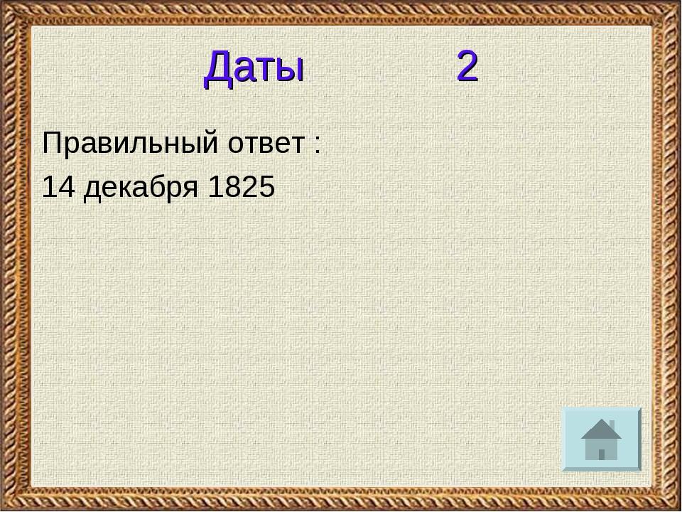 Даты 2 Правильный ответ : 14 декабря 1825
