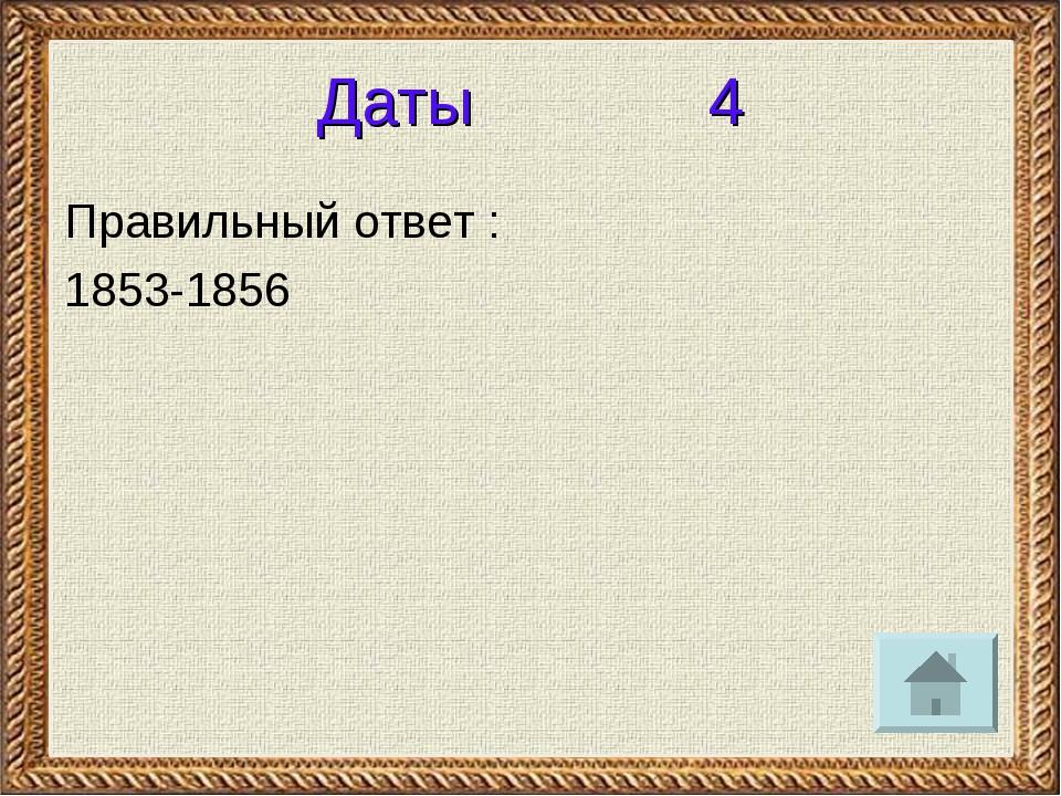 Даты 4 Правильный ответ : 1853-1856