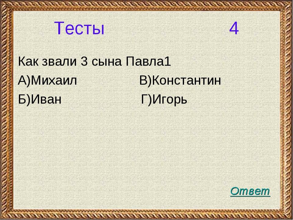 Тесты 4 Как звали 3 сына Павла1 А)Михаил В)Константин Б)Иван Г)Игорь Ответ