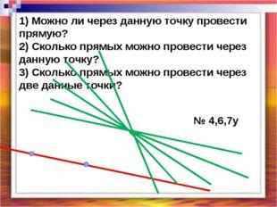 1) Можно ли через данную точку провести прямую? 2) Сколько прямых можно прове