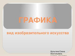 ГРАФИКА вид изобразительного искусства Шульгина Елена Анатольевна, учитель ис