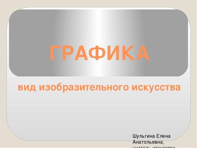 ГРАФИКА вид изобразительного искусства Шульгина Елена Анатольевна, учитель ис...