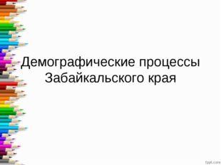 Демографические процессы Забайкальского края