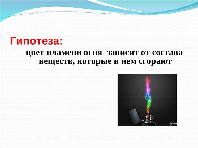 Гипотеза: цвет пламени огня зависит от состава веществ, которые в нем сгорают