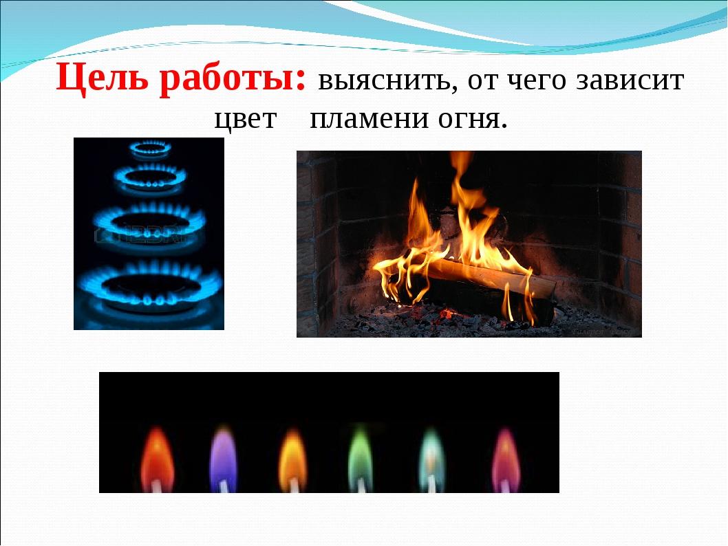 . Цель работы: выяснить, от чего зависит цвет пламени огня.