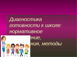 Диагностика готовности к школе: нормативное обеспечение, требования, методы (