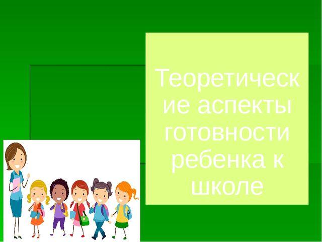 Теоретические аспекты готовности ребенка к школе