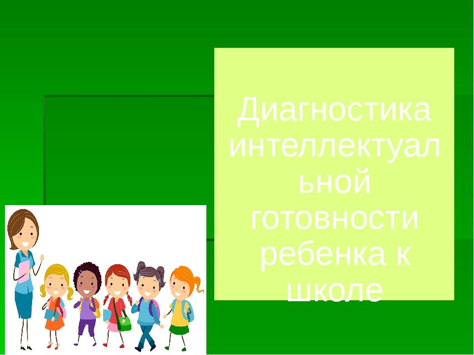 Диагностика интеллектуальной готовности ребенка к школе