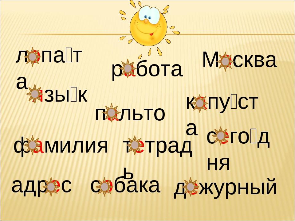 лопа́та язы́к работа Москва капу́ста пальто фамилия тетрадь сего́дня адрес со...