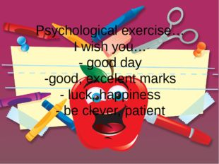 Psychological exercise… I wish you… - good day -good, excelent marks - luck,