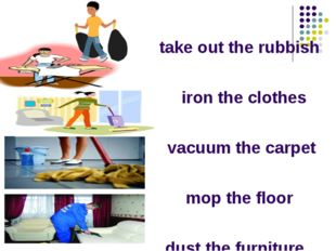 take out the rubbish iron the clothes vacuum the carpet mop the floor dust th