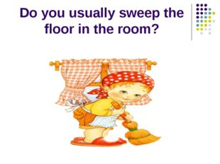 Do you usually sweep the floor in the room?