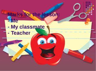 Marks for the lesson: - Me - My classmate - Teacher