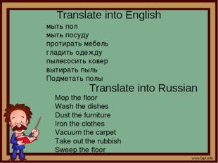 Translate into English мыть пол мыть посуду протирать мебель гладить одежду п