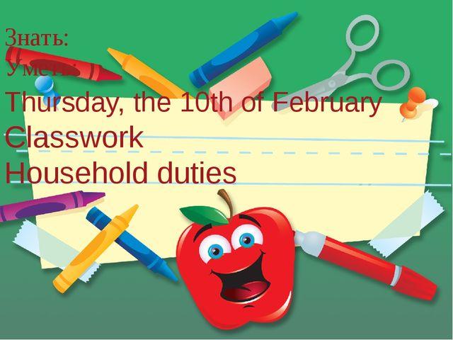 Знать: Уметь: Thursday, the 10th of February Classwork Household duties