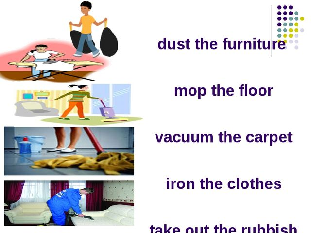 dust the furniture mop the floor vacuum the carpet iron the clothes take out...