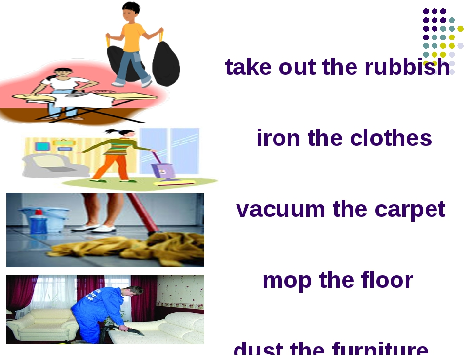 take out the rubbish iron the clothes vacuum the carpet mop the floor dust th...