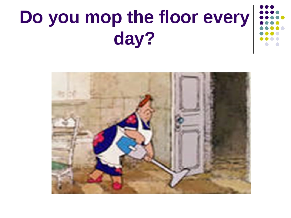 Do you mop the floor every day?