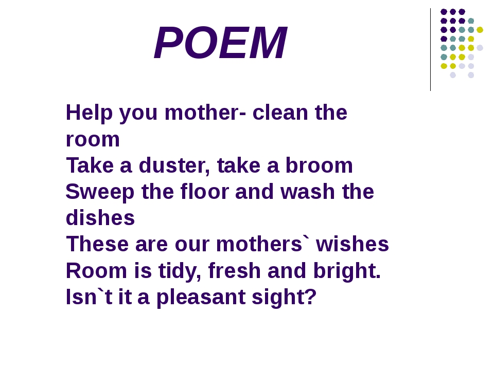 POEM Help you mother- clean the room Take a duster, take a broom Sweep the fl...
