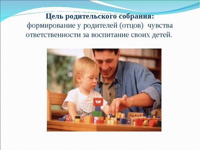 Цель родительского собрания: формирование у родителей (отцов) чувства ответст...